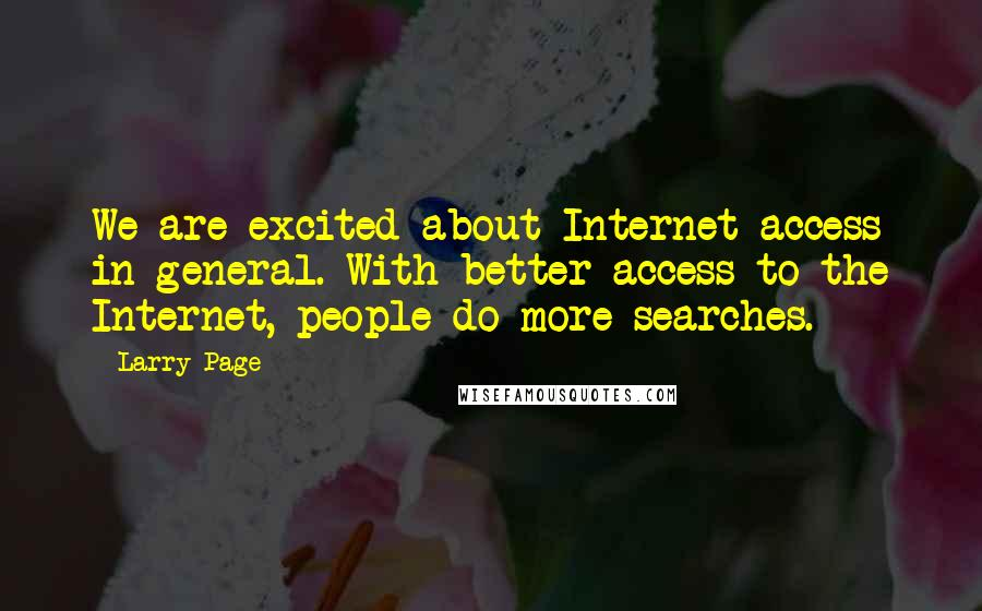 Larry Page quotes: We are excited about Internet access in general. With better access to the Internet, people do more searches.