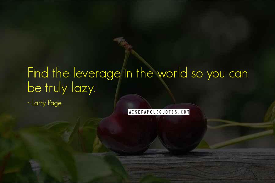 Larry Page quotes: Find the leverage in the world so you can be truly lazy.