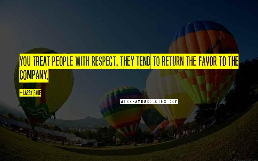 Larry Page quotes: You treat people with respect, they tend to return the favor to the company.