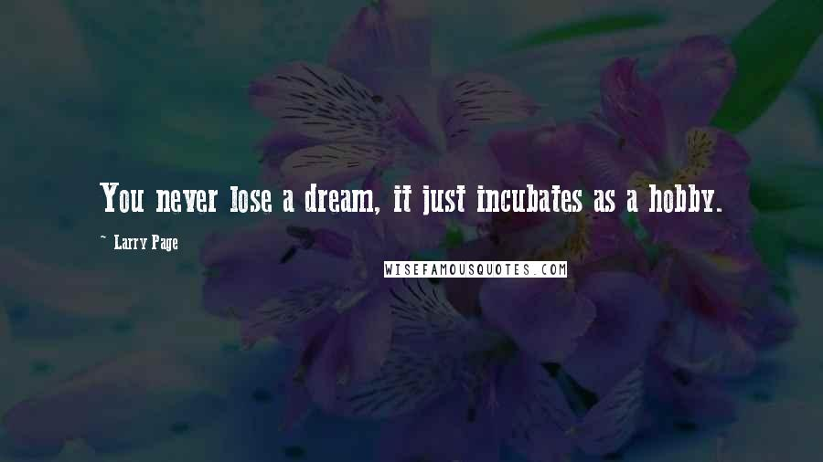 Larry Page quotes: You never lose a dream, it just incubates as a hobby.