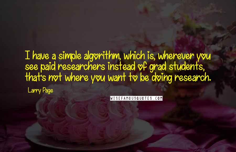 Larry Page quotes: I have a simple algorithm, which is, wherever you see paid researchers instead of grad students, that's not where you want to be doing research.