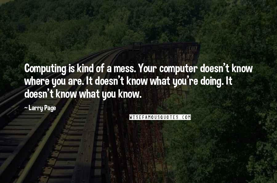 Larry Page quotes: Computing is kind of a mess. Your computer doesn't know where you are. It doesn't know what you're doing. It doesn't know what you know.