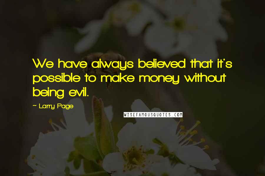 Larry Page quotes: We have always believed that it's possible to make money without being evil.