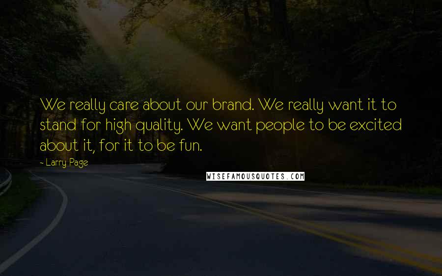 Larry Page quotes: We really care about our brand. We really want it to stand for high quality. We want people to be excited about it, for it to be fun.