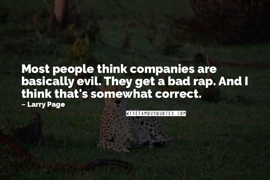 Larry Page quotes: Most people think companies are basically evil. They get a bad rap. And I think that's somewhat correct.