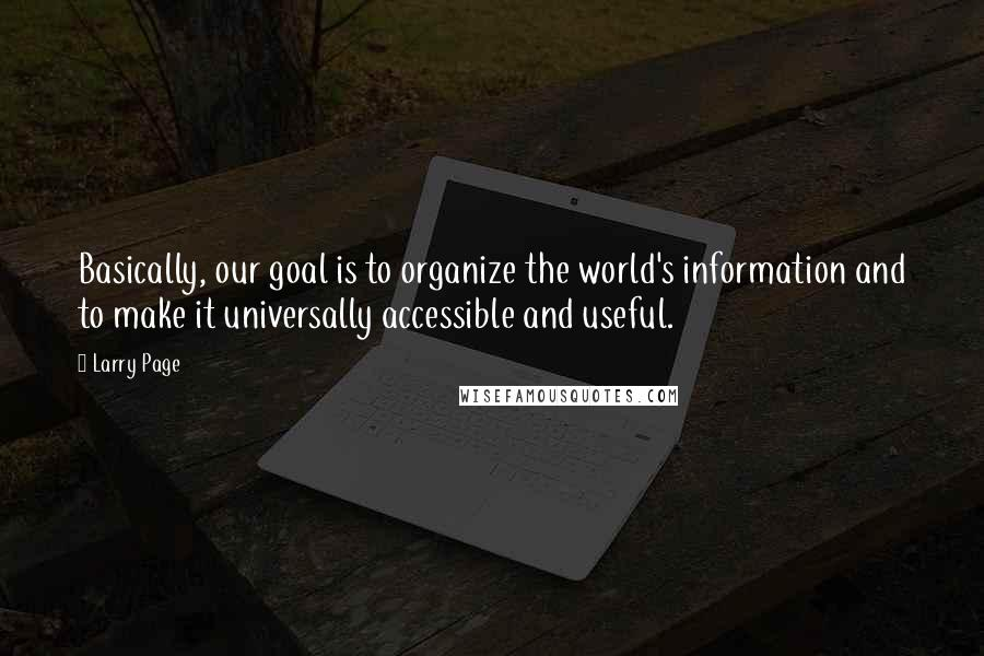 Larry Page quotes: Basically, our goal is to organize the world's information and to make it universally accessible and useful.