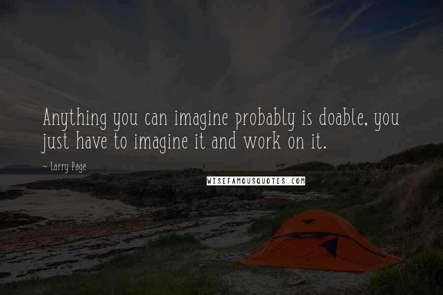 Larry Page quotes: Anything you can imagine probably is doable, you just have to imagine it and work on it.