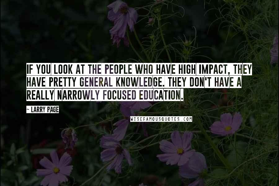 Larry Page quotes: If you look at the people who have high impact, they have pretty general knowledge. They don't have a really narrowly focused education.