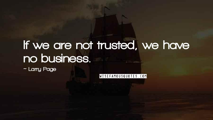 Larry Page quotes: If we are not trusted, we have no business.