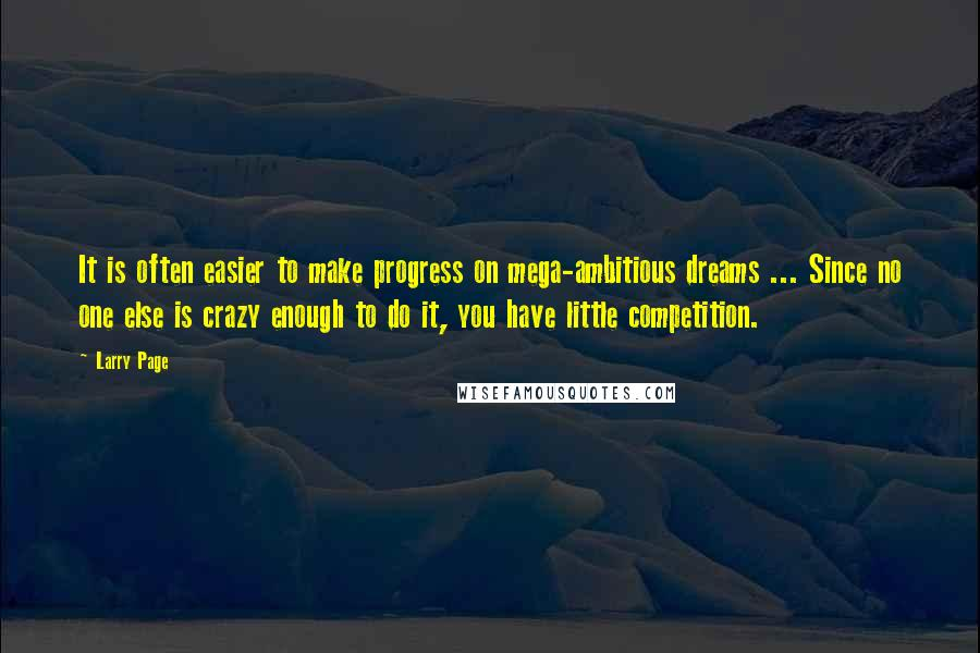 Larry Page quotes: It is often easier to make progress on mega-ambitious dreams ... Since no one else is crazy enough to do it, you have little competition.