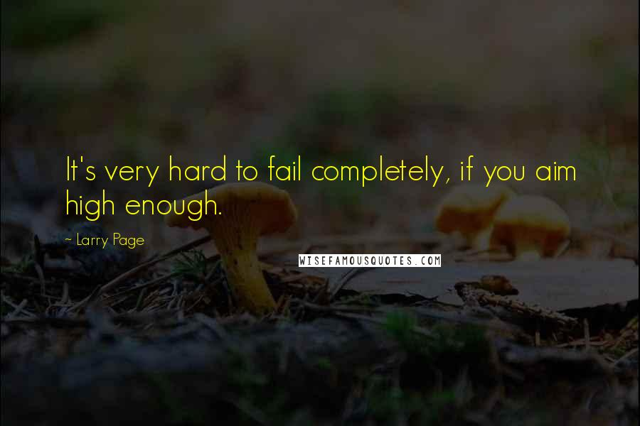 Larry Page quotes: It's very hard to fail completely, if you aim high enough.