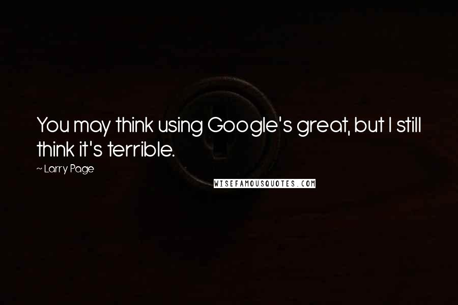Larry Page quotes: You may think using Google's great, but I still think it's terrible.