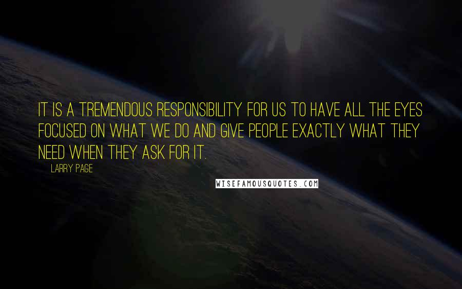 Larry Page quotes: It is a tremendous responsibility for us to have all the eyes focused on what we do and give people exactly what they need when they ask for it.