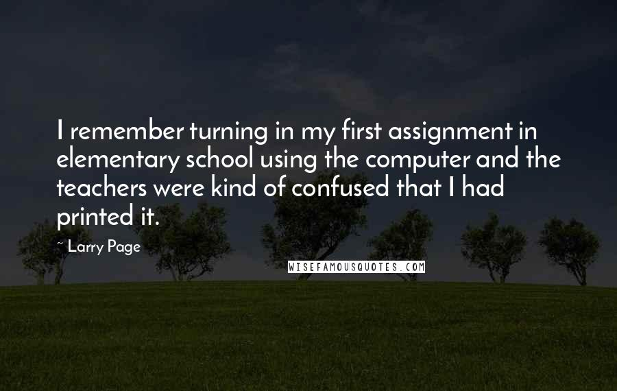 Larry Page quotes: I remember turning in my first assignment in elementary school using the computer and the teachers were kind of confused that I had printed it.