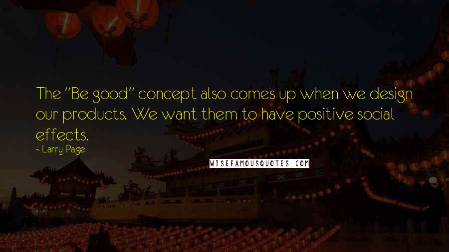 """Larry Page quotes: The """"Be good"""" concept also comes up when we design our products. We want them to have positive social effects."""