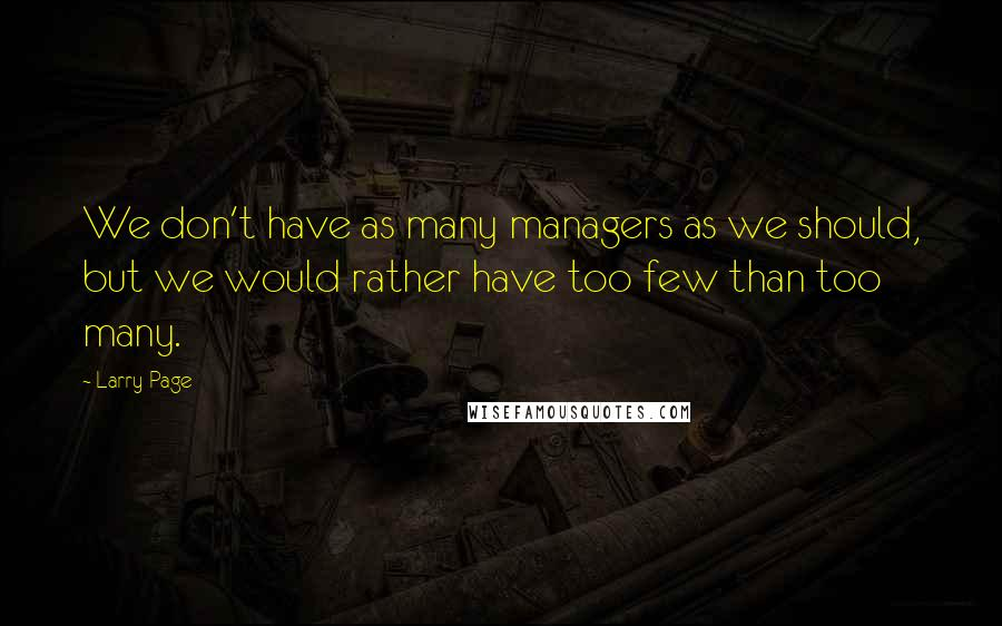 Larry Page quotes: We don't have as many managers as we should, but we would rather have too few than too many.