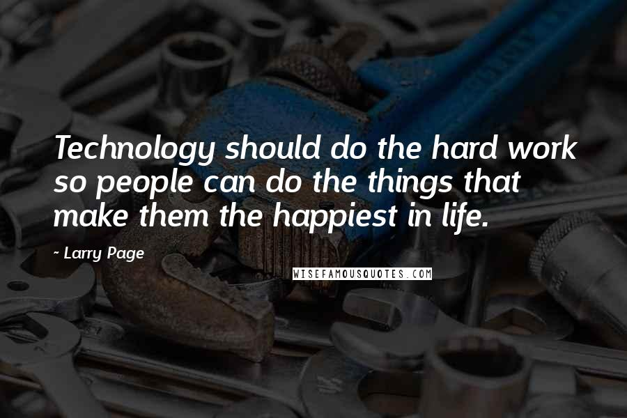 Larry Page quotes: Technology should do the hard work so people can do the things that make them the happiest in life.