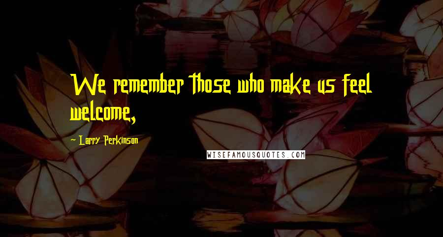 Larry Perkinson quotes: We remember those who make us feel welcome,