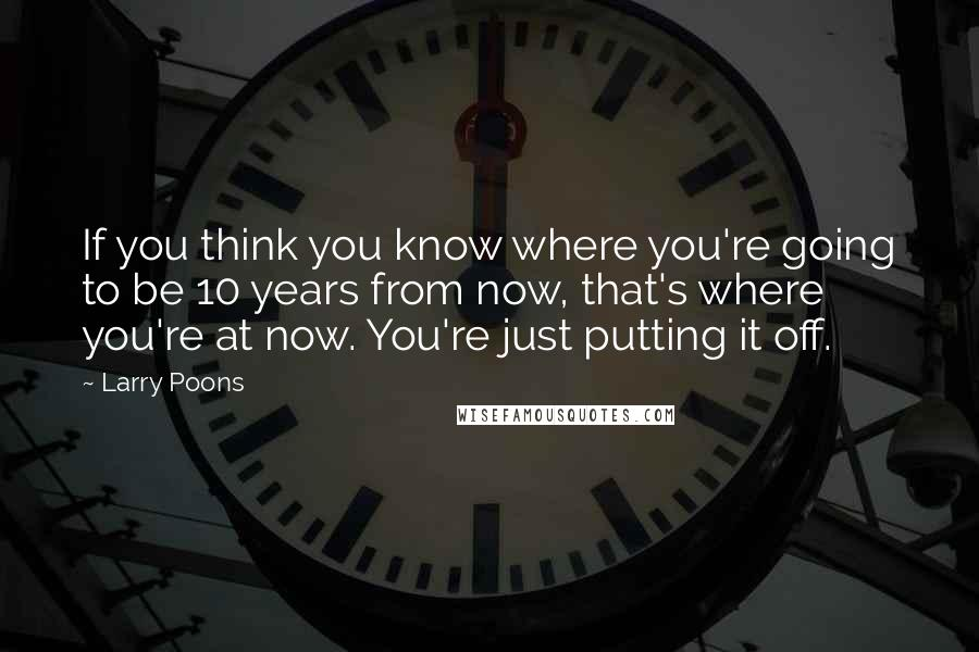 Larry Poons quotes: If you think you know where you're going to be 10 years from now, that's where you're at now. You're just putting it off.