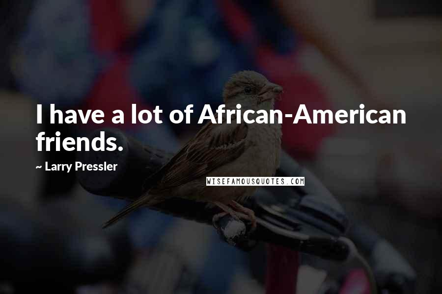 Larry Pressler quotes: I have a lot of African-American friends.