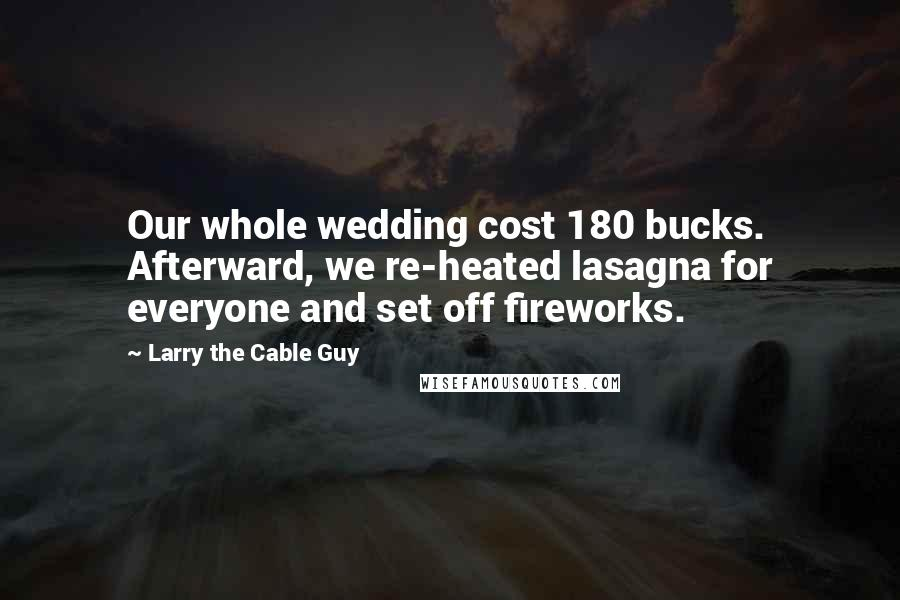 Larry The Cable Guy quotes: Our whole wedding cost 180 bucks. Afterward, we re-heated lasagna for everyone and set off fireworks.