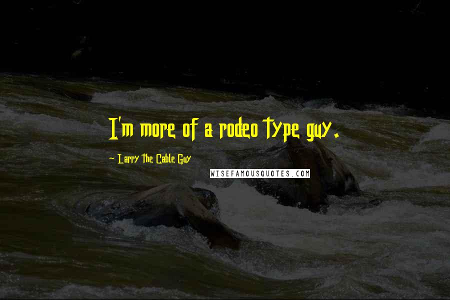Larry The Cable Guy quotes: I'm more of a rodeo type guy.