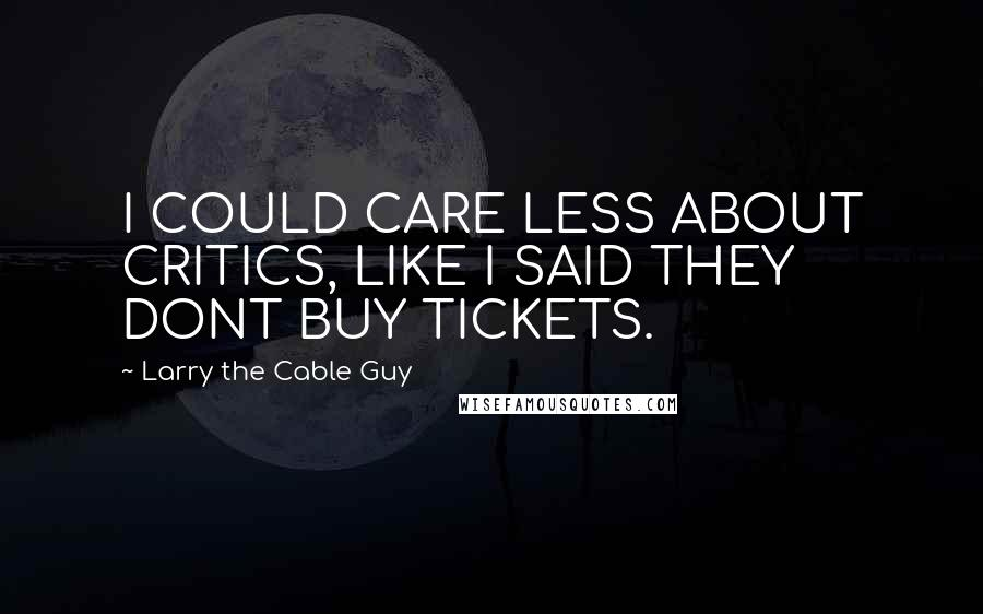 Larry The Cable Guy quotes: I COULD CARE LESS ABOUT CRITICS, LIKE I SAID THEY DONT BUY TICKETS.