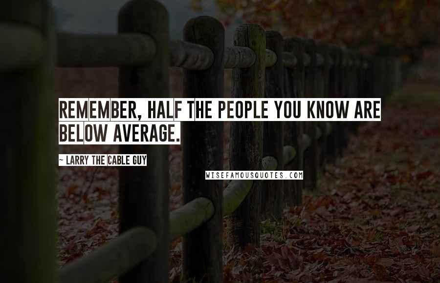 Larry The Cable Guy quotes: Remember, half the people you know are below average.