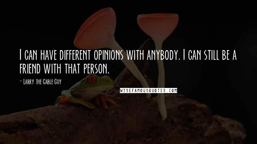 Larry The Cable Guy quotes: I can have different opinions with anybody. I can still be a friend with that person.