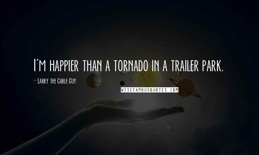 Larry The Cable Guy quotes: I'm happier than a tornado in a trailer park.