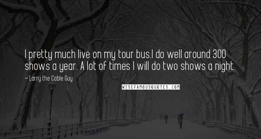 Larry The Cable Guy quotes: I pretty much live on my tour bus.I do well around 300 shows a year. A lot of times I will do two shows a night.