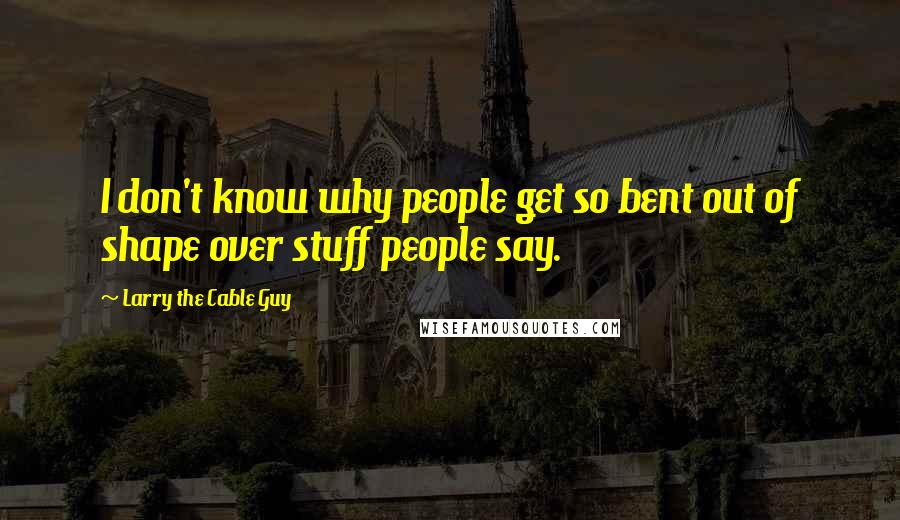 Larry The Cable Guy quotes: I don't know why people get so bent out of shape over stuff people say.