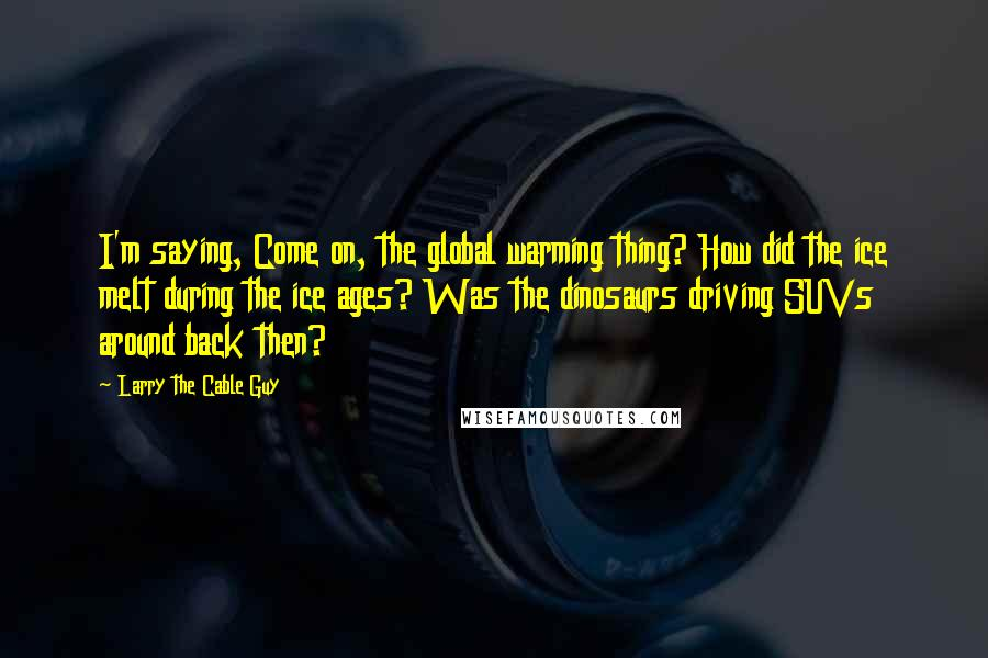 Larry The Cable Guy quotes: I'm saying, Come on, the global warming thing? How did the ice melt during the ice ages? Was the dinosaurs driving SUVs around back then?
