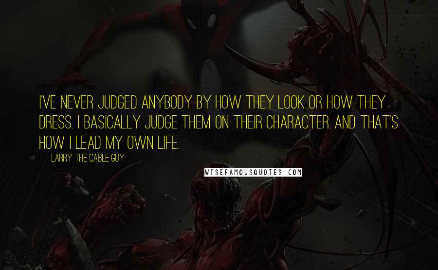 Larry The Cable Guy quotes: I've never judged anybody by how they look or how they dress. I basically judge them on their character. And that's how I lead my own life.