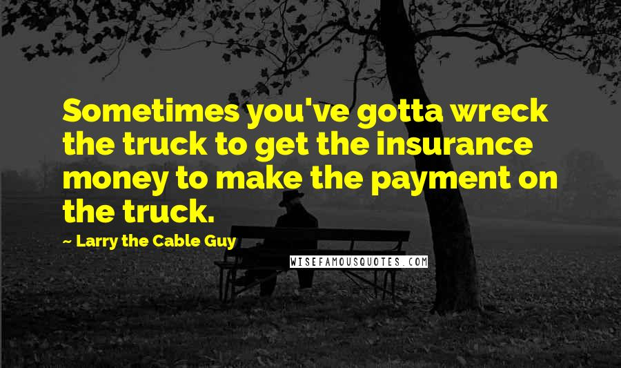 Larry The Cable Guy quotes: Sometimes you've gotta wreck the truck to get the insurance money to make the payment on the truck.