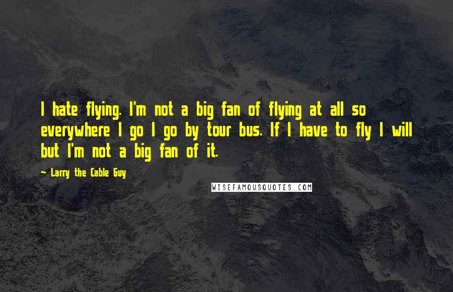 Larry The Cable Guy quotes: I hate flying. I'm not a big fan of flying at all so everywhere I go I go by tour bus. If I have to fly I will but I'm