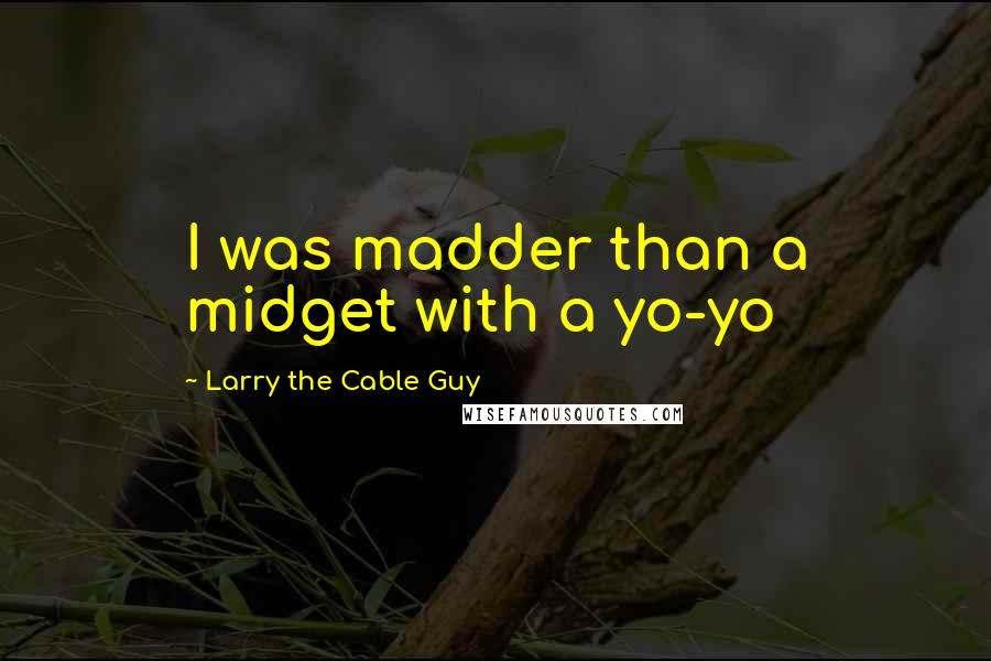 Larry The Cable Guy quotes: I was madder than a midget with a yo-yo