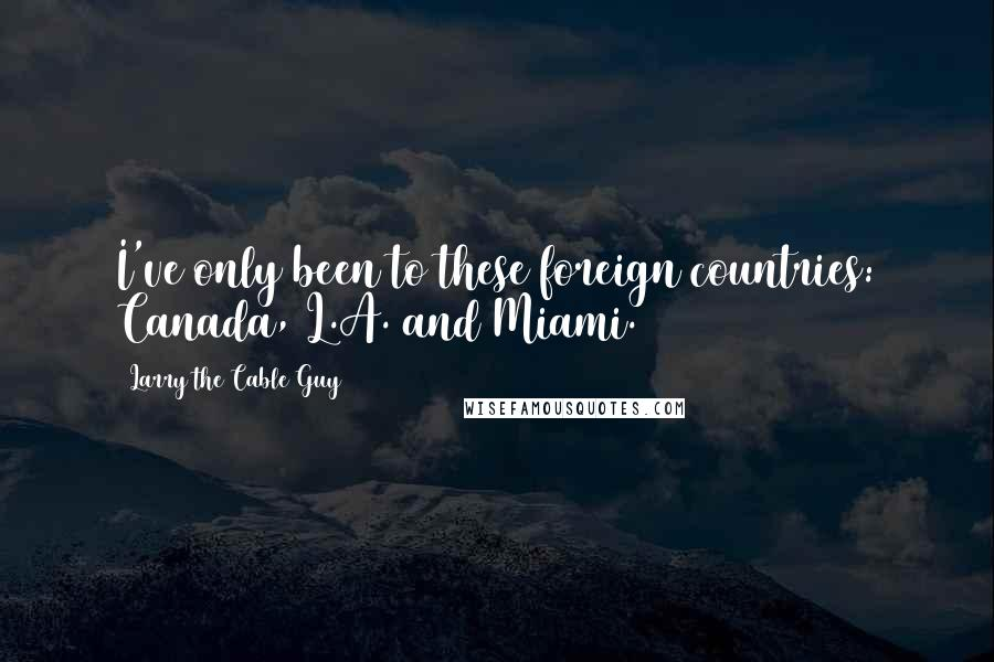 Larry The Cable Guy quotes: I've only been to these foreign countries: Canada, L.A. and Miami.