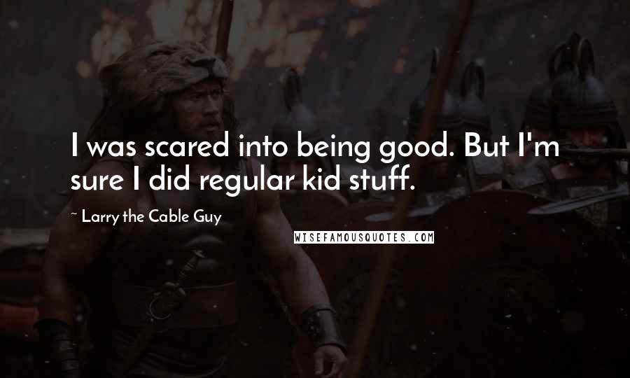 Larry The Cable Guy quotes: I was scared into being good. But I'm sure I did regular kid stuff.