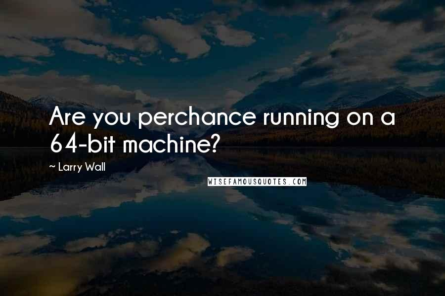 Larry Wall quotes: Are you perchance running on a 64-bit machine?