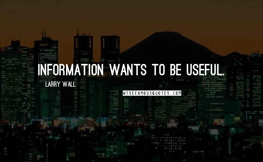 Larry Wall quotes: Information wants to be useful.