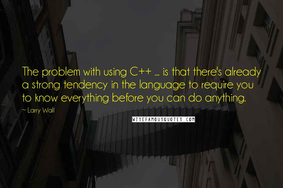 Larry Wall quotes: The problem with using C++ ... is that there's already a strong tendency in the language to require you to know everything before you can do anything.