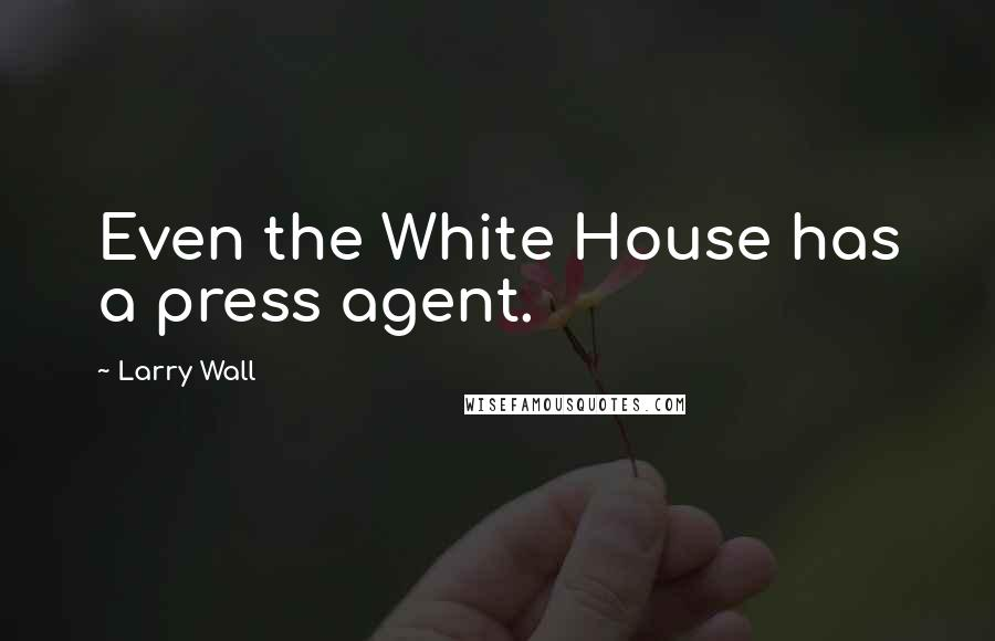 Larry Wall quotes: Even the White House has a press agent.