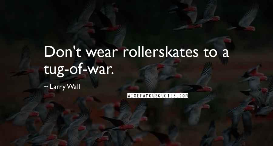 Larry Wall quotes: Don't wear rollerskates to a tug-of-war.