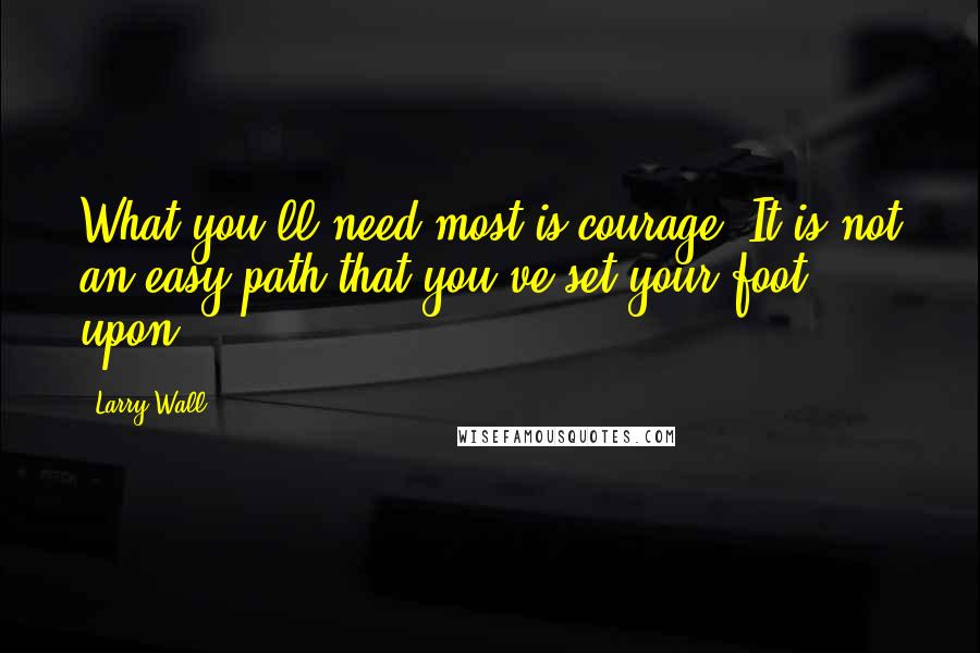 Larry Wall quotes: What you'll need most is courage. It is not an easy path that you've set your foot upon.