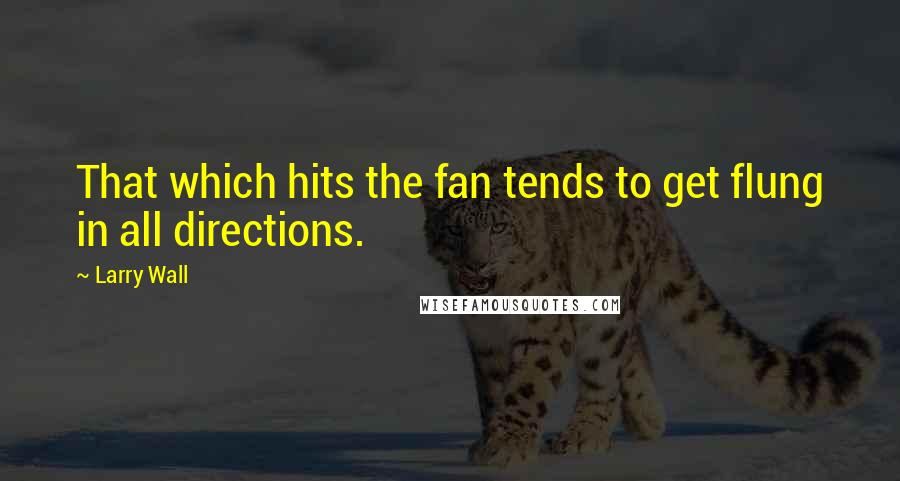 Larry Wall quotes: That which hits the fan tends to get flung in all directions.