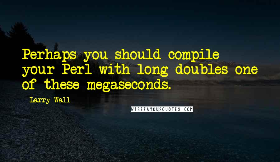 Larry Wall quotes: Perhaps you should compile your Perl with long doubles one of these megaseconds.