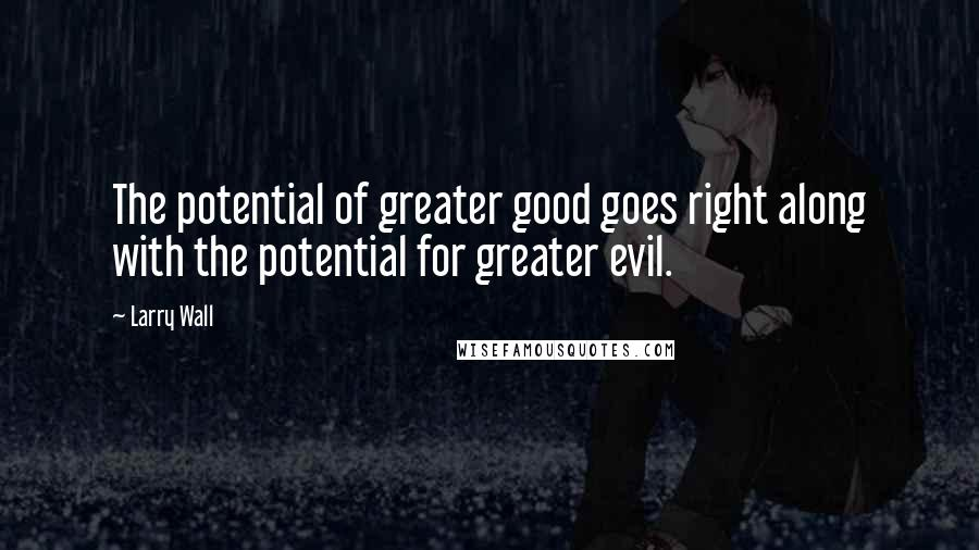 Larry Wall quotes: The potential of greater good goes right along with the potential for greater evil.