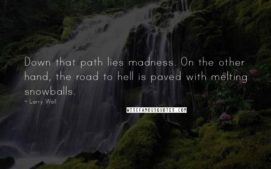 Larry Wall quotes: Down that path lies madness. On the other hand, the road to hell is paved with melting snowballs.
