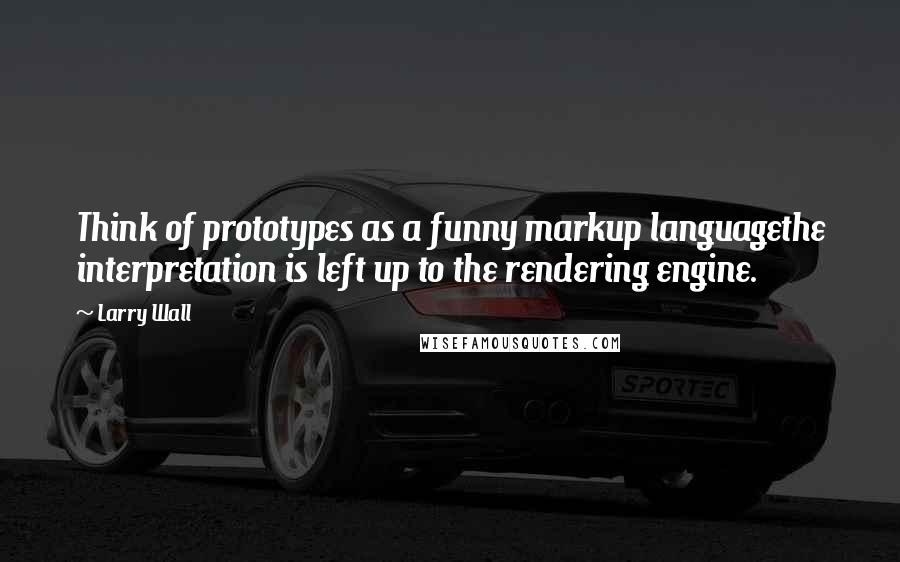 Larry Wall quotes: Think of prototypes as a funny markup languagethe interpretation is left up to the rendering engine.